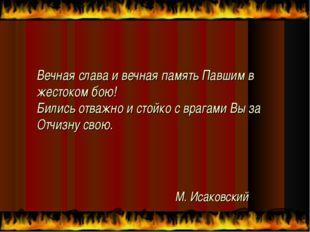 М. Исаковский Вечная слава и вечная память Павшим в жестоком бою! Бились отва
