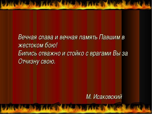 М. Исаковский Вечная слава и вечная память Павшим в жестоком бою! Бились отва...