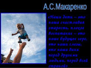«Наши дети – это наша счастливая старость, плохое воспитание – это наше буду