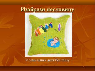 Изобрази пословицу У семи нянек дитя без глазу