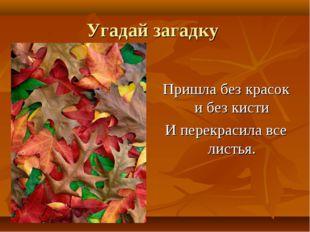 Угадай загадку Пришла без красок и без кисти И перекрасила все листья.