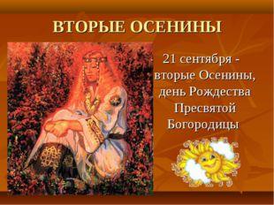 ВТОРЫЕ ОСЕНИНЫ 21 сентября - вторые Осенины, день Рождества Пресвятой Богород