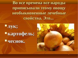 Во все времена все народы приписывали этому овощу необыкновенные лечебные сво