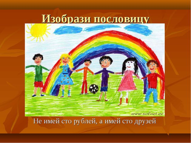 Изобрази пословицу Не имей сто рублей, а имей сто друзей