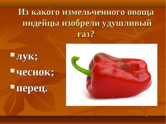 Из какого измельченного овоща индейцы изобрели удушливый газ? лук; чеснок; пе...
