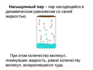 Насыщенныйпар – пар находящийся в динамическом равновесии со своей жидкость
