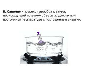 II. Кипение - процесс парообразования, происходящий по всему объему жидкости