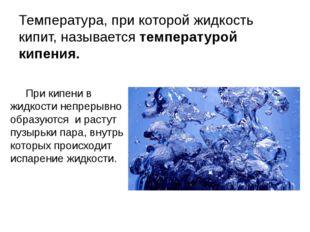 Температура, при которой жидкость кипит, называется температурой кипения. При