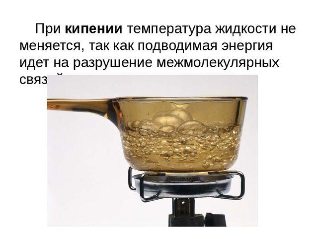 При кипении температура жидкости не меняется, так как подводимая энергия иде...