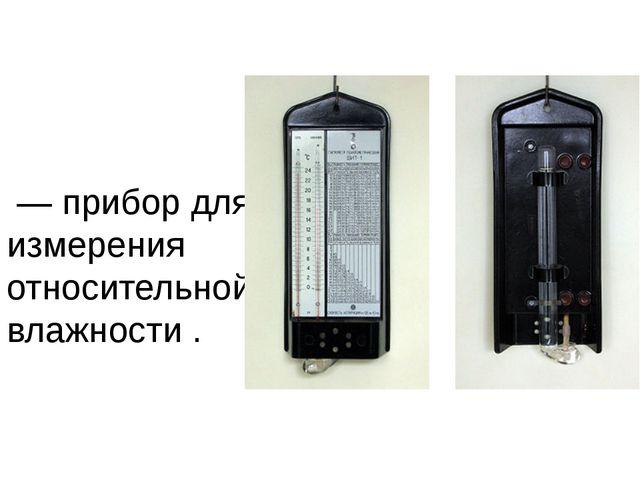 Психро́метр— прибор для измерения относительной влажности .