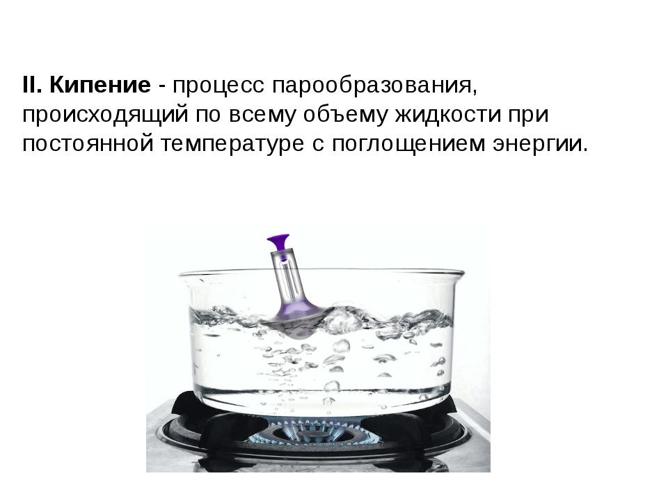 II. Кипение - процесс парообразования, происходящий по всему объему жидкости...