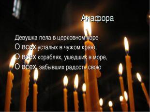 Анафора Девушка пела в церковном хоре О всех усталых в чужом краю, О всех