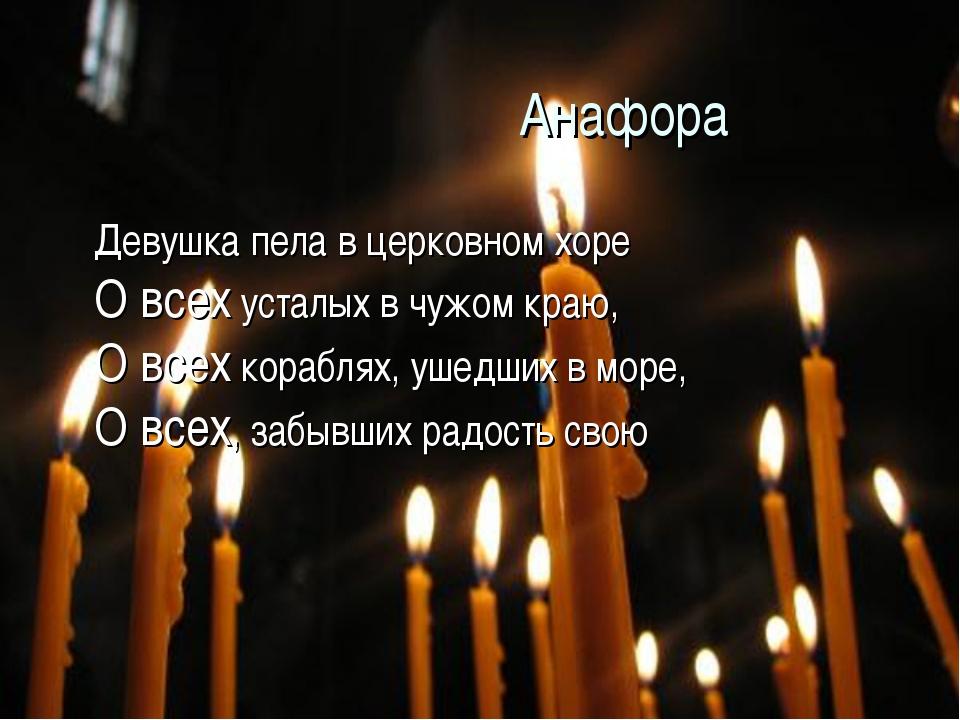 Анафора Девушка пела в церковном хоре О всех усталых в чужом краю, О всех...