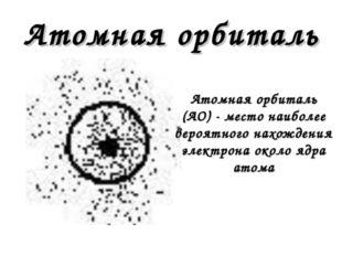 Атомная орбиталь Атомная орбиталь (АО) - место наиболее вероятного нахождения