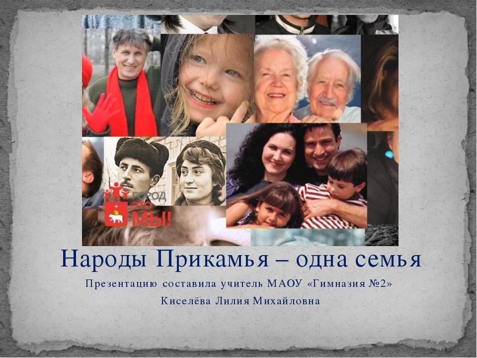 Народы Прикамья – одна семья Презентацию составила учитель МАОУ «Гимназия №2»...