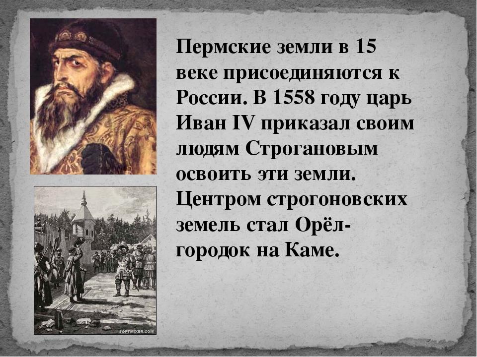 Пермские земли в 15 веке присоединяются к России. В 1558 году царь Иван IV пр...