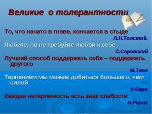 Великие о толерантности То, что начато в гневе, кончается в стыде Л.Н.Толстой