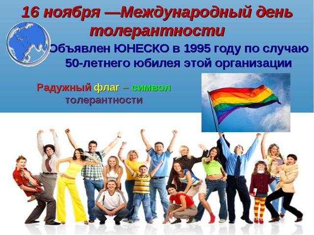 16 ноября ―Международный день толерантности Объявлен ЮНЕСКО в 1995 году по сл...