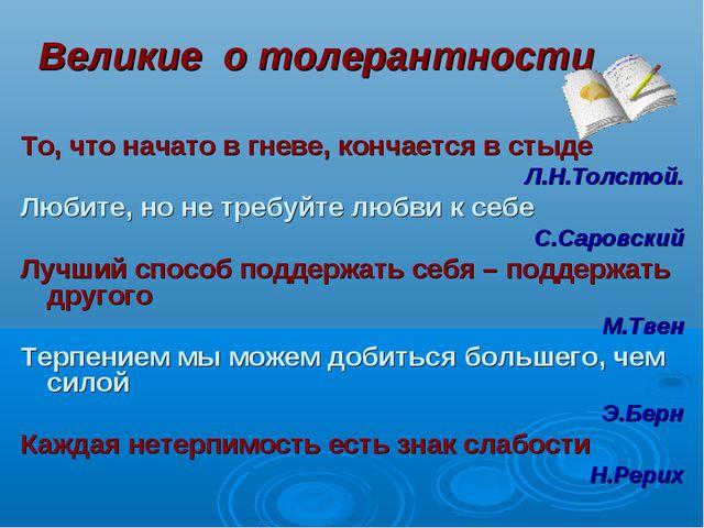 Великие о толерантности То, что начато в гневе, кончается в стыде Л.Н.Толстой...