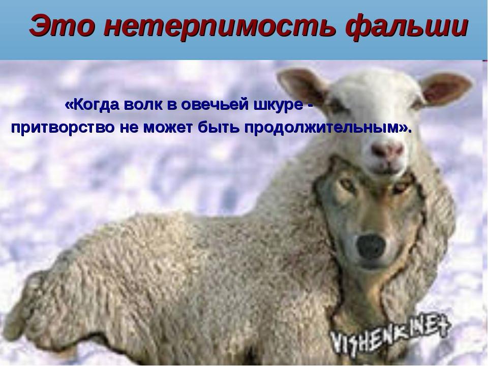 Это нетерпимость фальши «Когда волк в овечьей шкуре - притворство не может бы...
