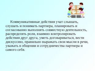 Коммуникативные действия учат слышать, слушать и понимать партнера, планиро