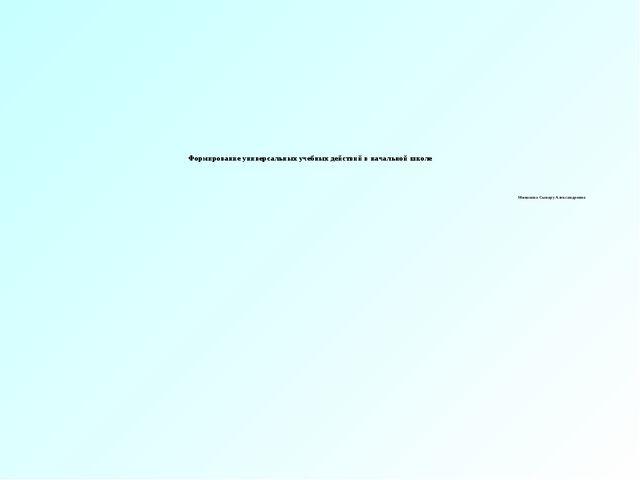 Формирование универсальных учебных действий в начальной школе Минакова Сынар...