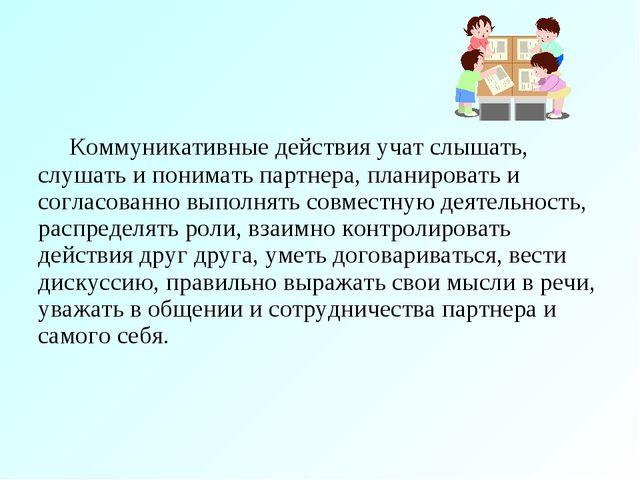 Коммуникативные действия учат слышать, слушать и понимать партнера, планиро...
