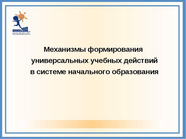 Механизмы формирования универсальных учебных действий в системе начального об...