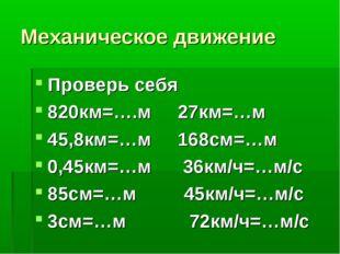 Механическое движение Проверь себя 820км=….м 27км=…м 45,8км=…м 168см=…м 0,45к