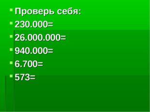 Проверь себя: 230.000= 26.000.000= 940.000= 6.700= 573=