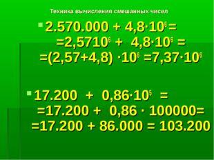 Техника вычисления смешанных чисел 2.570.000 + 4,8·106 = =2,57106 + 4,8·106 =