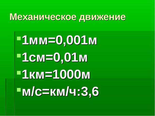 Механическое движение 1мм=0,001м 1см=0,01м 1км=1000м м/с=км/ч:3,6