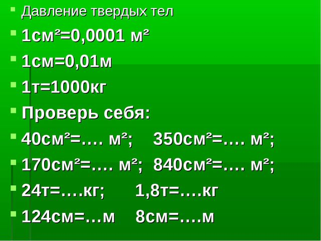 Давление твердых тел 1см²=0,0001 м² 1см=0,01м 1т=1000кг Проверь себя: 40см²=…...