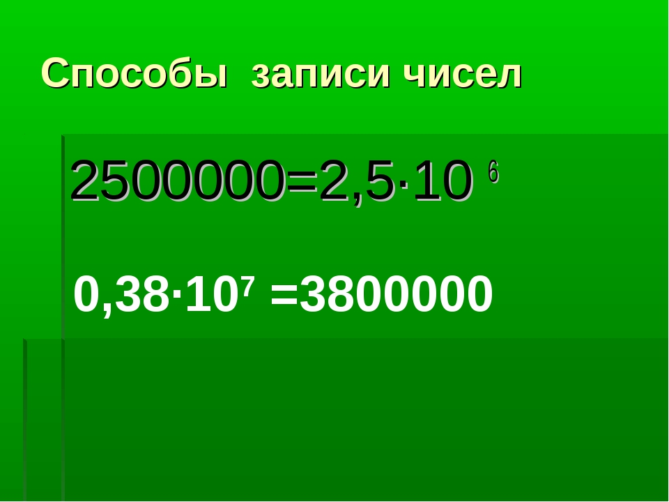 Способы записи чисел 2500000=2,5·10 6 0,38·107 =3800000