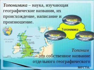Топонимика – наука, изучающая географические названия, их происхождение, напи