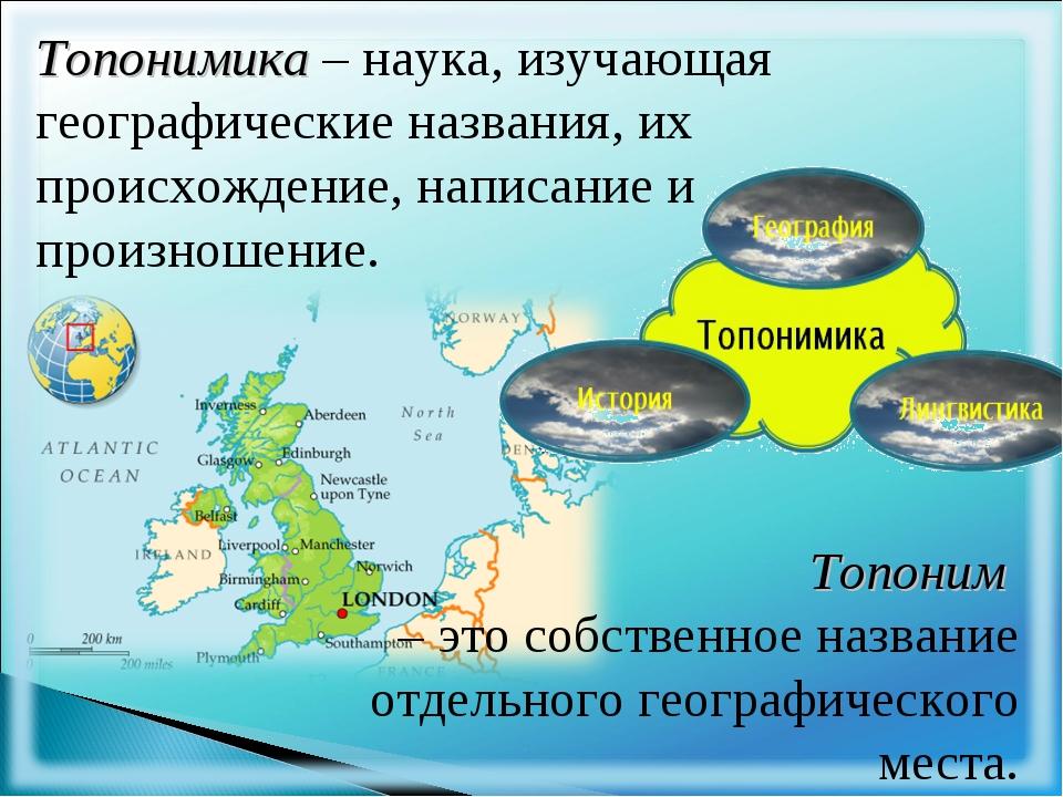 Топонимика – наука, изучающая географические названия, их происхождение, напи...