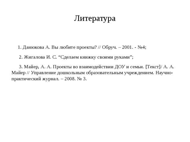 Литература 1. Данюкова А. Вы любите проекты? // Обруч. – 2001. - №4; 2. Жигал...