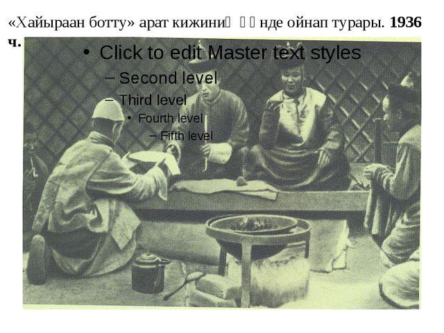 «Хайыраан ботту» арат кижиниң өөнде ойнап турары. 1936 ч.