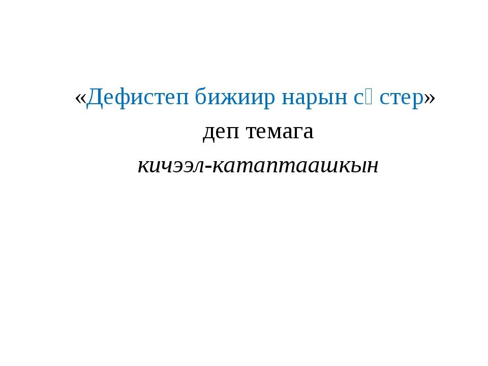 «Дефистеп бижиир нарын сөстер» деп темага кичээл-катаптаашкын