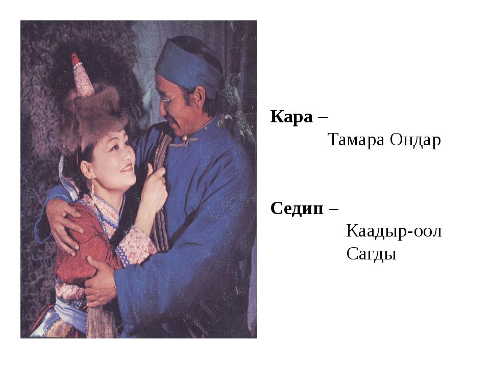 Кара – Тамара Ондар Седип – Каадыр-оол Сагды