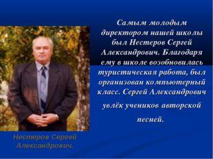 Самым молодым директором нашей школы был Нестеров Сергей Александрович. Благ