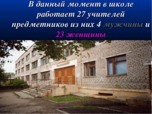 В данный момент в школе работает 27 учителей предметников из них 4 мужчины и