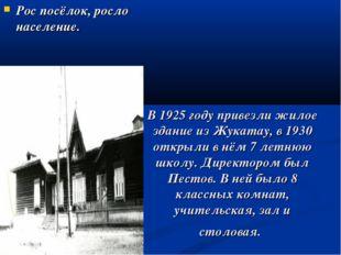 Рос посёлок, росло население. В 1925 году привезли жилое здание из Жукатау, в
