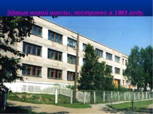 Здание новой школы, построено в 1983 году.