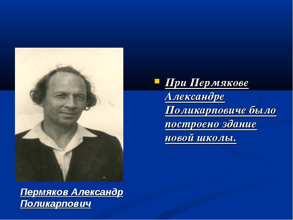 При Пермякове Александре Поликарповиче было построено здание новой школы. Пе...