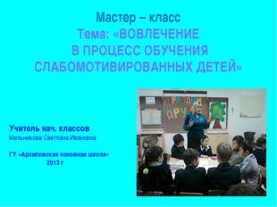 Мастер – класс Тема: «ВОВЛЕЧЕНИЕ В ПРОЦЕСС ОБУЧЕНИЯ СЛАБОМОТИВИРОВАННЫХ ДЕТЕЙ