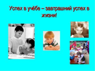 Успех в учёбе – завтрашний успех в жизни!