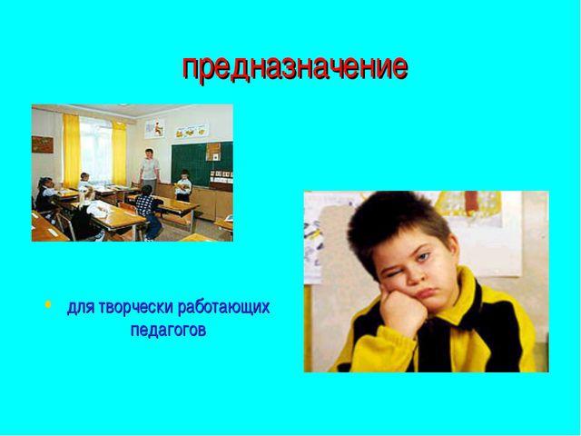 предназначение для творчески работающих педагогов