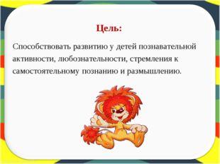 Способствовать развитию у детей познавательной Способствовать развитию у дет