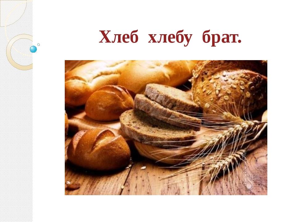 Хлеб хлебу брат.